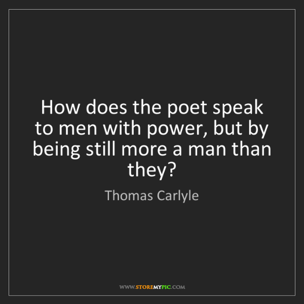 Thomas Carlyle: How does the poet speak to men with power, but by being...