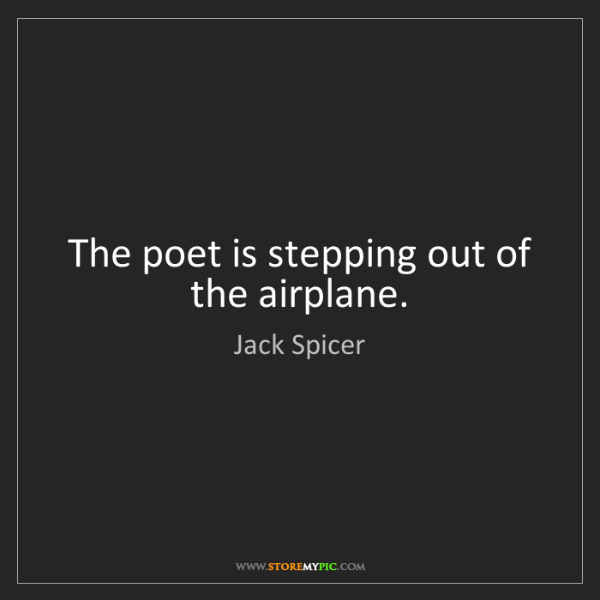 Jack Spicer: The poet is stepping out of the airplane.