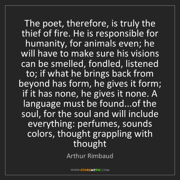 Arthur Rimbaud: The poet, therefore, is truly the thief of fire. He is...