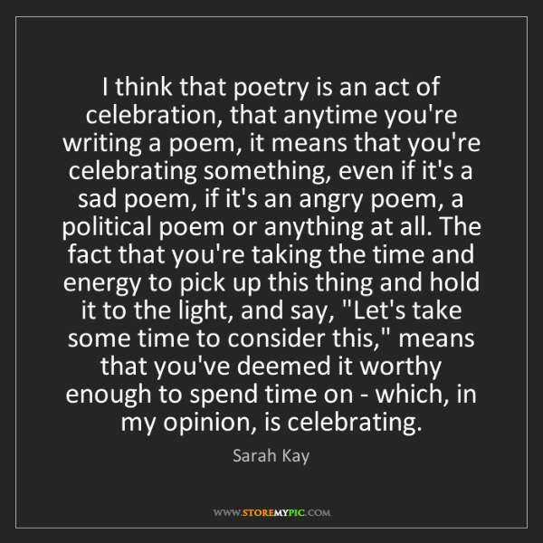 Sarah Kay: I think that poetry is an act of celebration, that anytime...