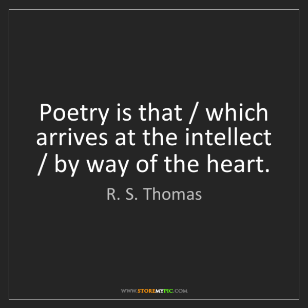 R. S. Thomas: Poetry is that / which arrives at the intellect / by...