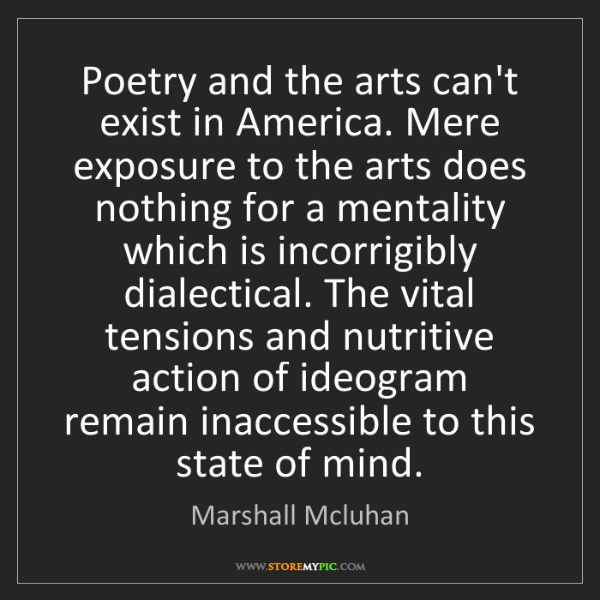 Marshall Mcluhan: Poetry and the arts can't exist in America. Mere exposure...