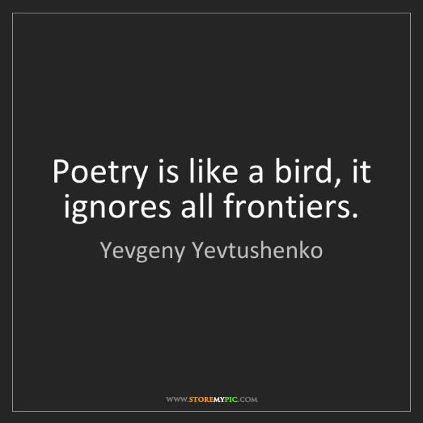 Yevgeny Yevtushenko: Poetry is like a bird, it ignores all frontiers.
