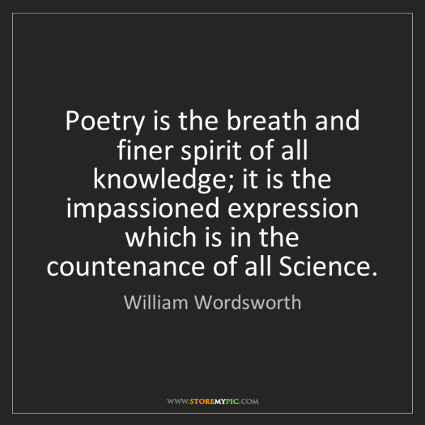 William Wordsworth: Poetry is the breath and finer spirit of all knowledge;...