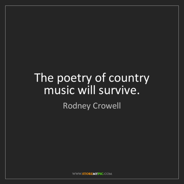 Rodney Crowell: The poetry of country music will survive.