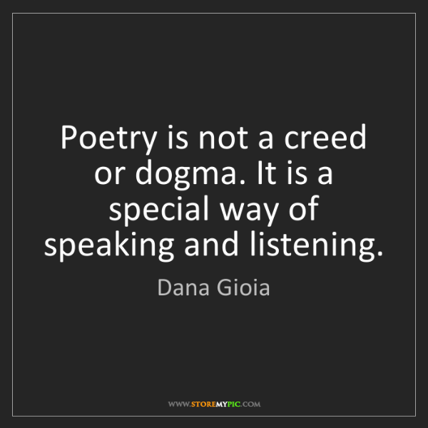 Dana Gioia: Poetry is not a creed or dogma. It is a special way of...