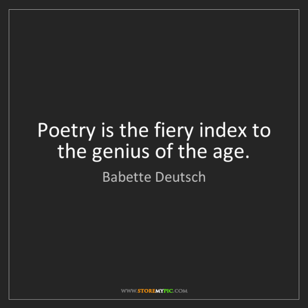 Babette Deutsch: Poetry is the fiery index to the genius of the age.