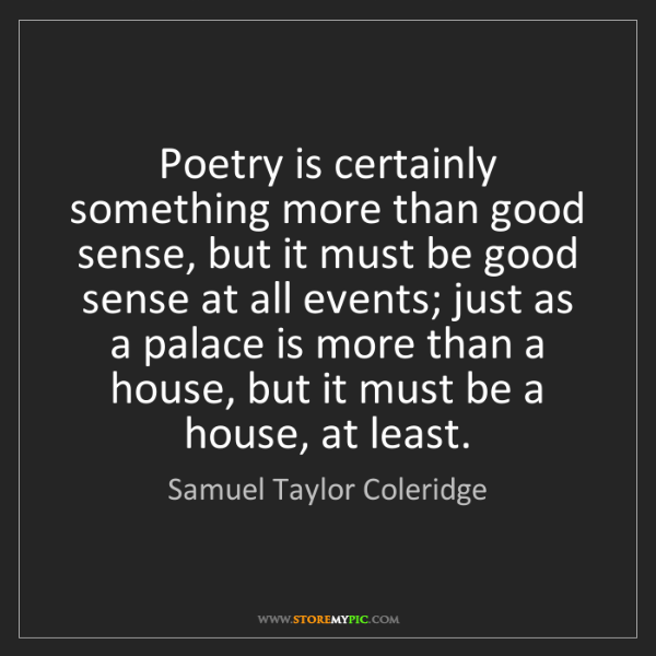 Samuel Taylor Coleridge: Poetry is certainly something more than good sense, but...