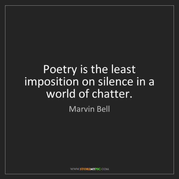 Marvin Bell: Poetry is the least imposition on silence in a world...