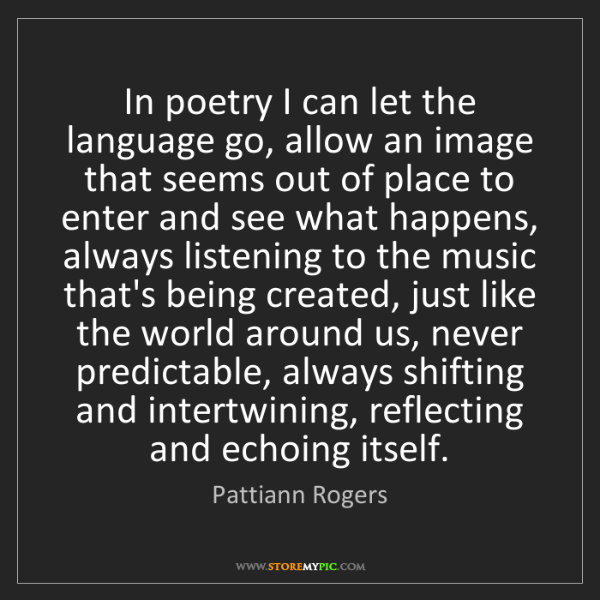 Pattiann Rogers: In poetry I can let the language go, allow an image that...