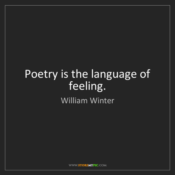 William Winter: Poetry is the language of feeling.