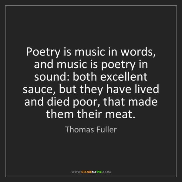 Thomas Fuller: Poetry is music in words, and music is poetry in sound:...