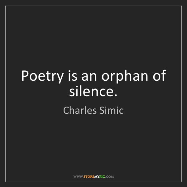 Charles Simic: Poetry is an orphan of silence.