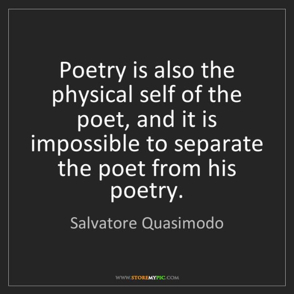Salvatore Quasimodo: Poetry is also the physical self of the poet, and it...