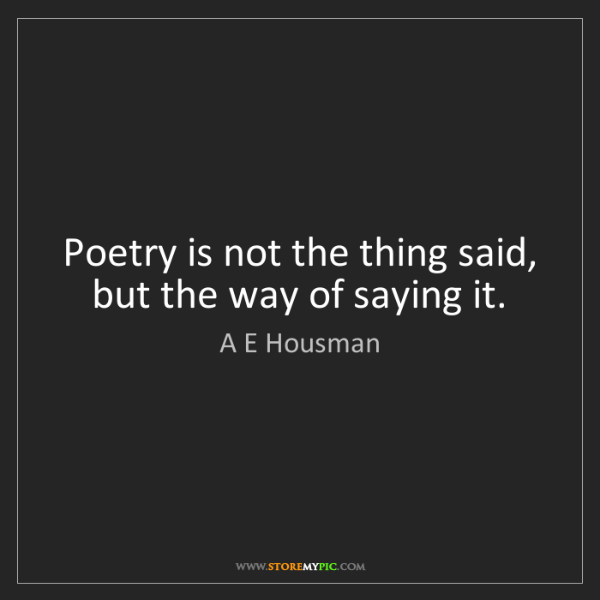 A E Housman: Poetry is not the thing said, but the way of saying it.