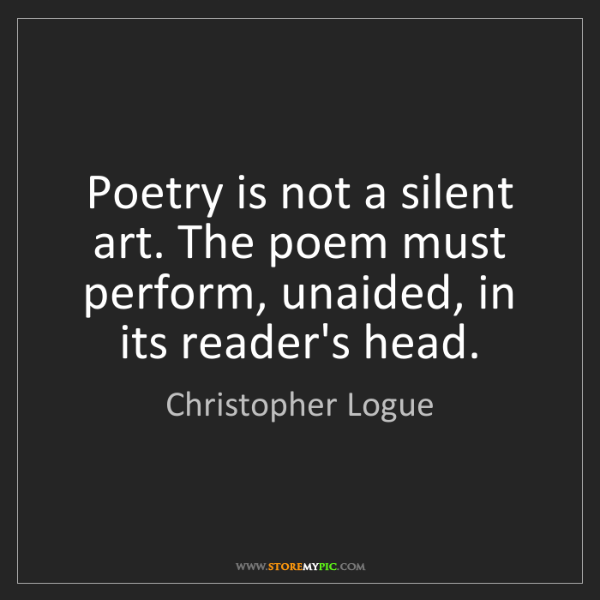 Christopher Logue: Poetry is not a silent art. The poem must perform, unaided,...