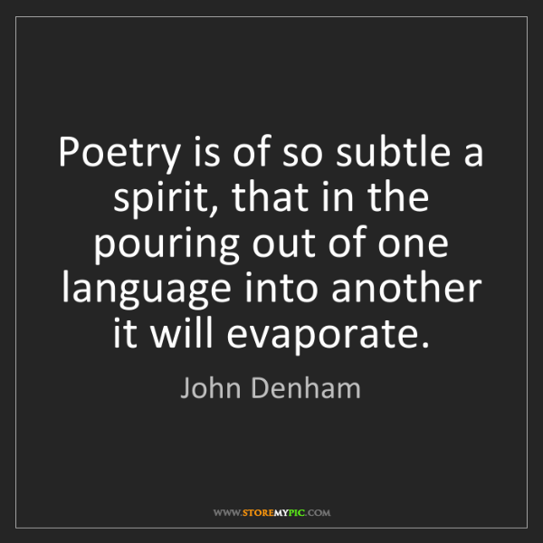 John Denham: Poetry is of so subtle a spirit, that in the pouring...