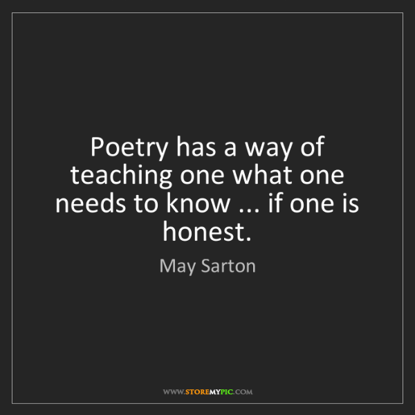 May Sarton: Poetry has a way of teaching one what one needs to know...