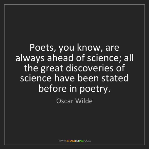 Oscar Wilde: Poets, you know, are always ahead of science; all the...