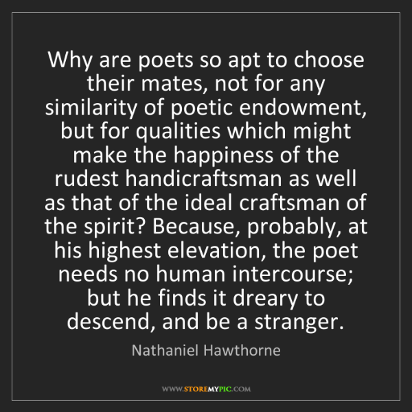 Nathaniel Hawthorne: Why are poets so apt to choose their mates, not for any...