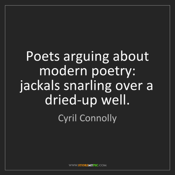 Cyril Connolly: Poets arguing about modern poetry: jackals snarling over...
