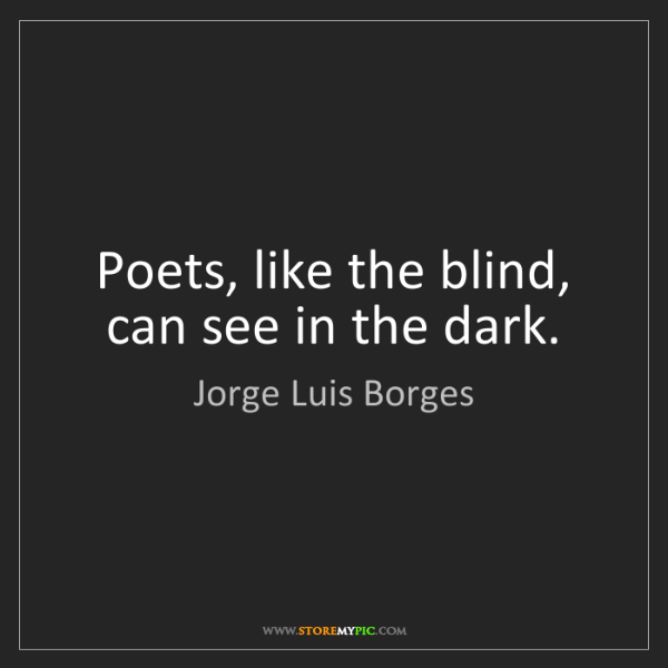 Jorge Luis Borges: Poets, like the blind, can see in the dark.
