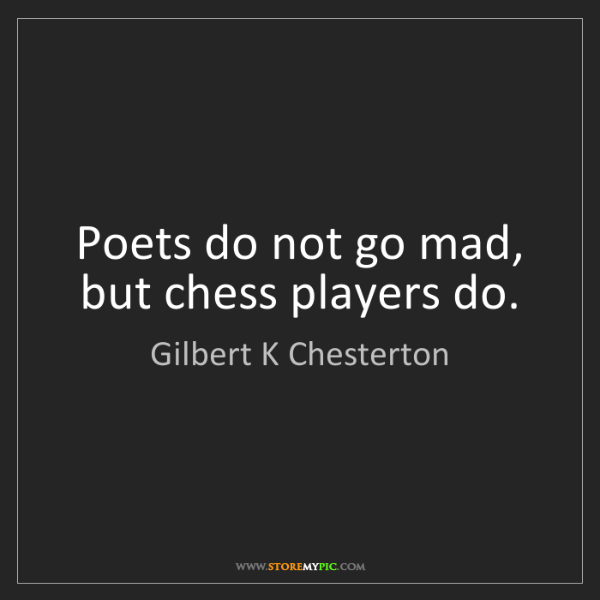 Gilbert K Chesterton: Poets do not go mad, but chess players do.