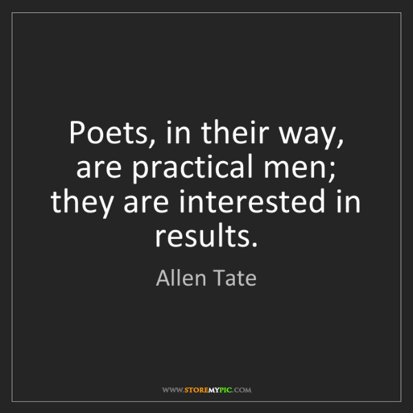 Allen Tate: Poets, in their way, are practical men; they are interested...