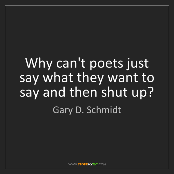 Gary D. Schmidt: Why can't poets just say what they want to say and then...
