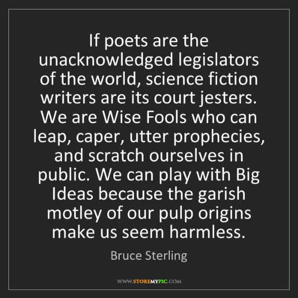 Bruce Sterling: If poets are the unacknowledged legislators of the world,...