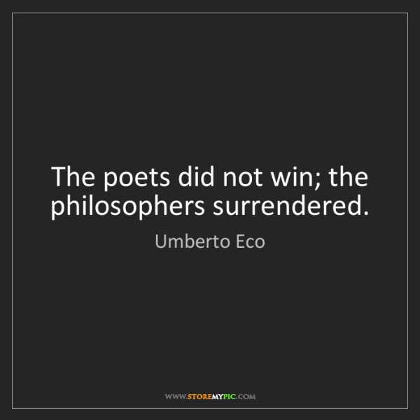 Umberto Eco: The poets did not win; the philosophers surrendered.