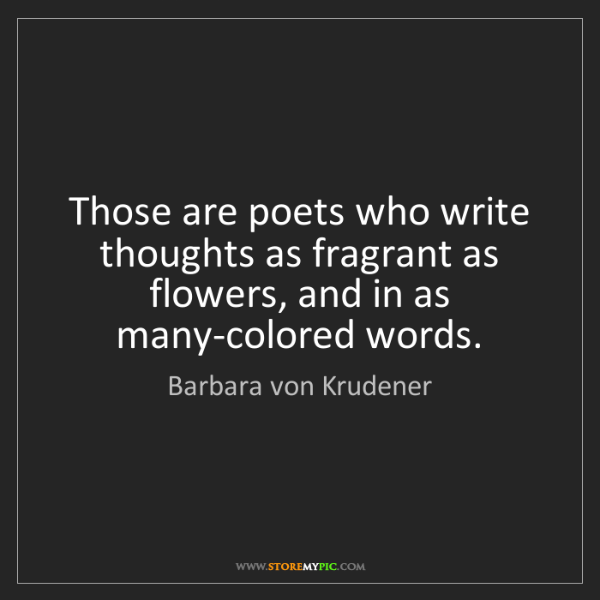 Barbara von Krudener: Those are poets who write thoughts as fragrant as flowers,...