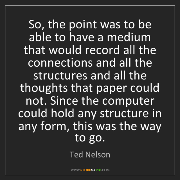 Ted Nelson: So, the point was to be able to have a medium that would...