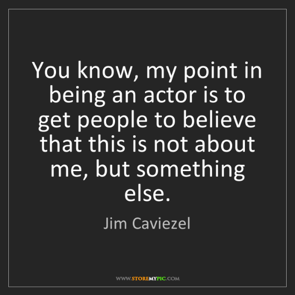 Jim Caviezel: You know, my point in being an actor is to get people...