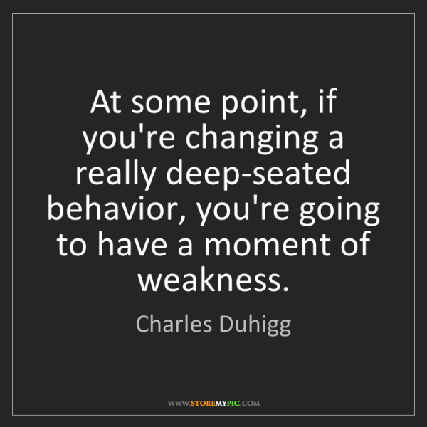 Charles Duhigg: At some point, if you're changing a really deep-seated...