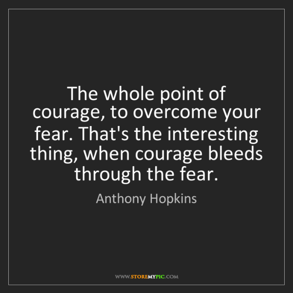 Anthony Hopkins: The whole point of courage, to overcome your fear. That's...