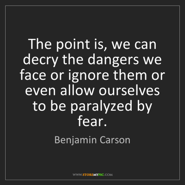 Benjamin Carson: The point is, we can decry the dangers we face or ignore...