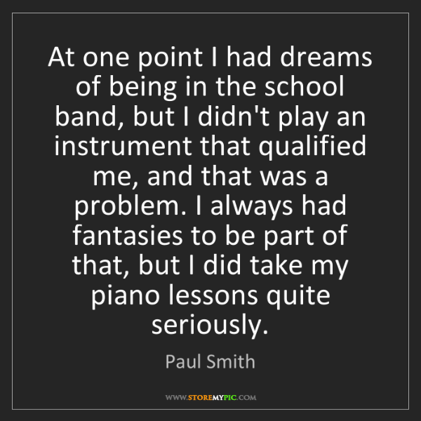 Paul Smith: At one point I had dreams of being in the school band,...
