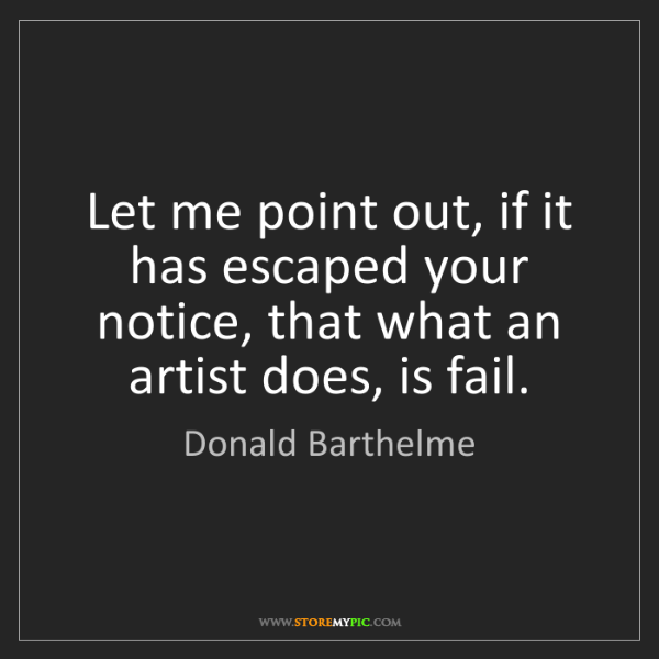 Donald Barthelme: Let me point out, if it has escaped your notice, that...