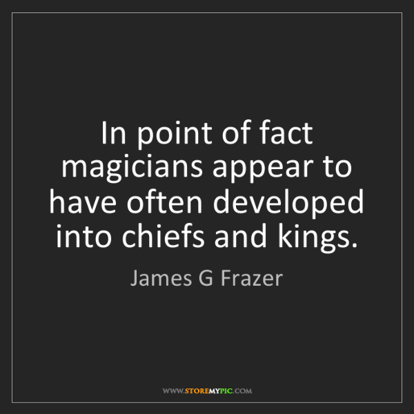 James G Frazer: In point of fact magicians appear to have often developed...