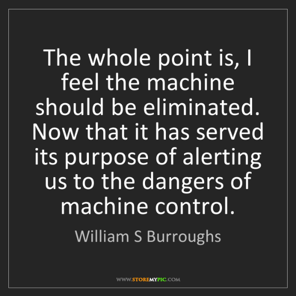 William S Burroughs: The whole point is, I feel the machine should be eliminated....