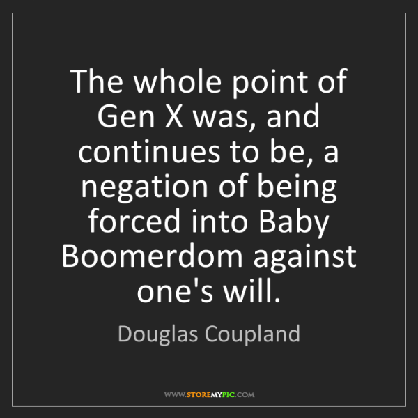 Douglas Coupland: The whole point of Gen X was, and continues to be, a...