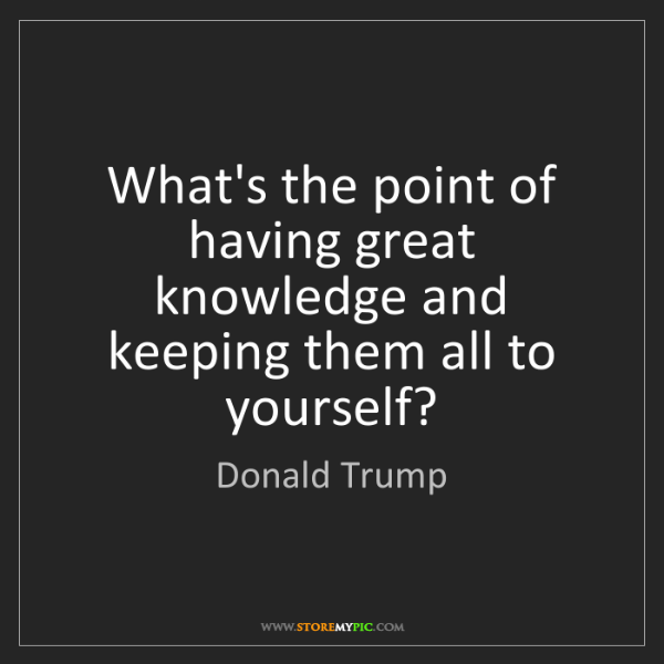 Donald Trump: What's the point of having great knowledge and keeping...