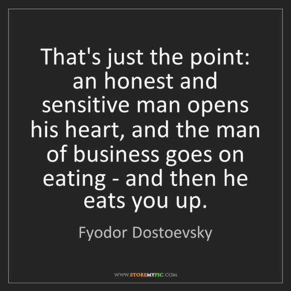 Fyodor Dostoevsky: That's just the point: an honest and sensitive man opens...