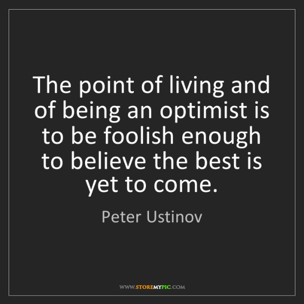 Peter Ustinov: The point of living and of being an optimist is to be...