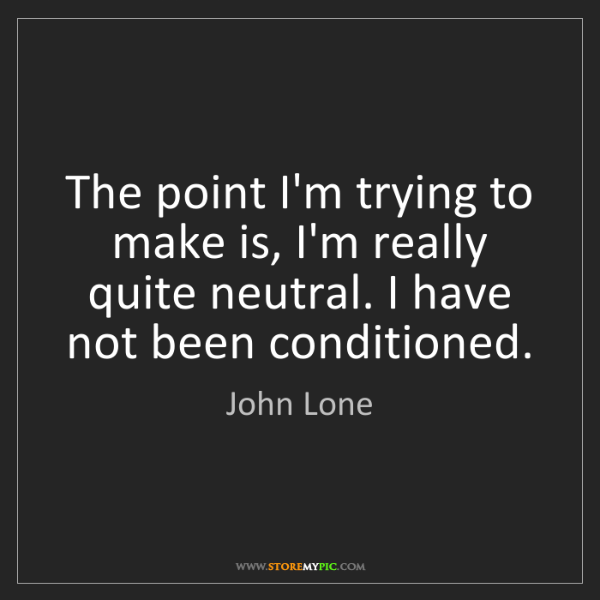 John Lone: The point I'm trying to make is, I'm really quite neutral....