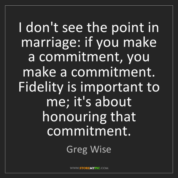 Greg Wise: I don't see the point in marriage: if you make a commitment,...