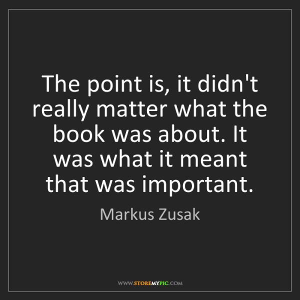 Markus Zusak: The point is, it didn't really matter what the book was...