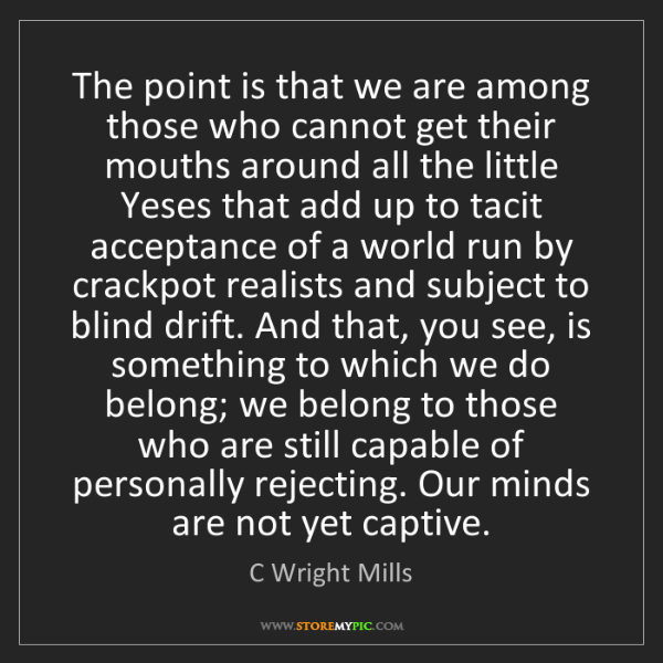 C Wright Mills: The point is that we are among those who cannot get their...