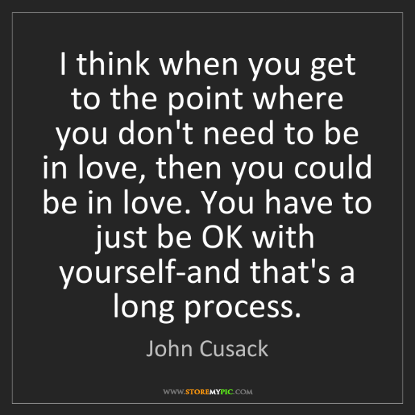John Cusack: I think when you get to the point where you don't need...